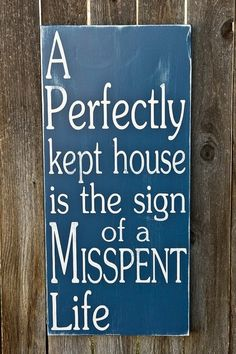Not true. My house is clean/kept/neat and I have a good life.....I cannot complain.