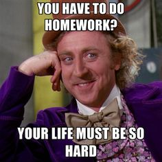 Every time my student complains about homework this is my exact thought lol