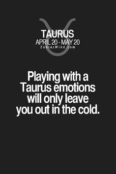 Playing with Taurus emotions will only leave you out in the cold