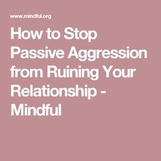 How to Stop Passive Aggression from Ruining Your Relationship - Mindful