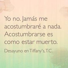 """""""Yo no. Jamás me acostumbraré a nada. Acostumbrarse es como estar muerto"""" -Desayuno en Tiffany's, Truman Capote"""