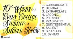 10 Words Every College Student Should Know 1. Corroborate 2. Disparate 3. Extrapolate 4. Laconic 5. Pedantic 6. Pragmatic 7. Quintessential 8. Salient 9. Spurious 10. Syntax