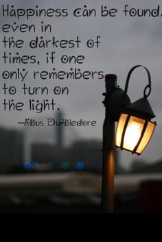 Happiness can be found even in the darkest of times, if one only remembers to turn on the light. #Dumbledore #HarryPotter