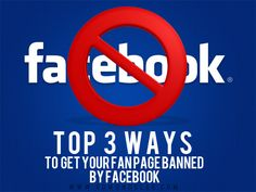 The Top 3 Ways to Get Your Fan Page Banned By Facebook