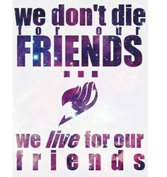 """We don't die for our friends, we live for our friends""-Natsu Dragneel from Fairy Tail"