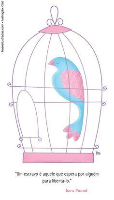 Medrosos seres humanos passarinhos, corajosos seres humanos passarão.