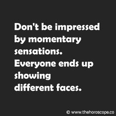 Don't be impressed by momentary sensations.  Everyone ends up showing different faces. © www.thehoroscope.co