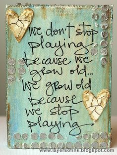 """We don't stop playing because we grow old. We grow old because we stop playing."" ~ George Bernard Shaw"