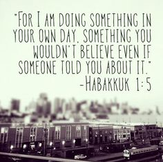 "** Habakkuk 1:5 - ""For I am doing something in your own day, something you wouldn't believe even if someone told you about it."" **"