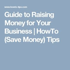 Guide to Raising Money for Your Business | HowTo (Save Money) Tips