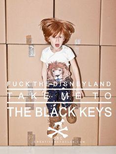 FUCK THE DISNEYLAND TAKE ME TO THE BLACK KEYS
