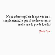 No sé cómo explicar lo que veo en ti, simplemente, lo que tú me haces sentir, nadie más lo puede igualar. - David Sant
