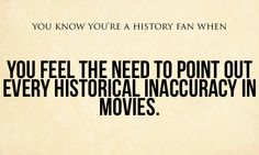 You know you're a history fan when: you feel the need to point out every historical inaccuracy in movies.