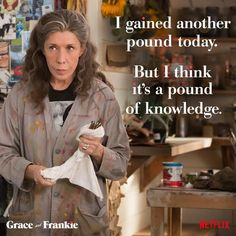 One of my favorite quotes from Grace And Frankie