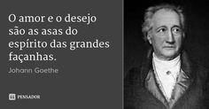 O amor e o desejo são as asas do espírito das grandes façanhas. — Johann Goethe