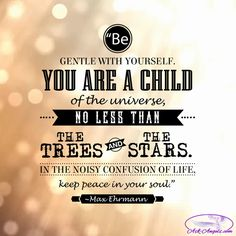 """""""Be gentle with yourself. You are a child of the universe, no less than the trees and the stars. In the noisy confusion of life, keep peace in your soul."""" ~Max Ehrmann  #peace https://video.buffer.com/v/57df9651e6acccb53ce819bb"""