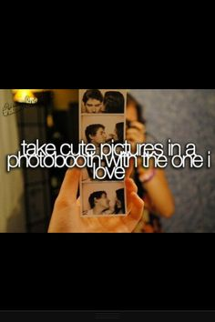 ...I will take cute pictures in a photo booth with the one I love, We will do this someday lol