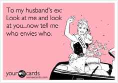 To my husband's ex: Look at me and look at you...now tell me who envies who.