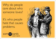 Why do people care about who someone loves? It's who people hate that causes problems.