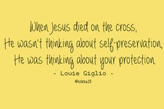 When Jesus died on the cross, He wasn't thinking about self-preservation, He was thinking about your protection. -Louie Giglio-