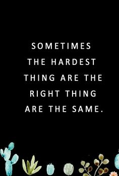 sometimes the hardest thing are the right thing are the same. #quotes