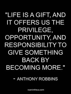 """Life is a gift and it offers us the privilege, opportunity, and responsibility… Gift Quotes, Me Quotes, Random Quotes, Book Quotes, Qoutes, Giving Back Quotes, Cool Words, Wise Words, Tony Robbins Quotes"