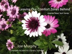 Keynote, 'Leaving Our Comfort Zones Behind: Libraries Meet Tech Trends' from the Colorado Academic Library Association CoALA summit by Joe Murphy