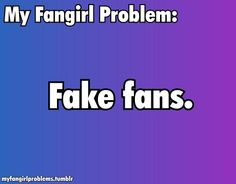 Fangirl Problem: Fake fans They exist, and they are annoying.