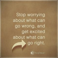 Stop worrying about what can go wrong and get excited about all that can go right!!