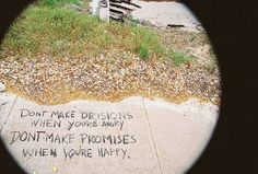 Don't make DECISIONS when you're ANGRY... Don't make PROMISES when you're HAPPY