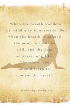 When the breath wanders, the mind is also unsteady. But when the breath is calm, the mind too will be still and the yogi achieve long life. Therefore, one should learn to control the breath. Hatha Yoga Pradipika (one of my favourite books)