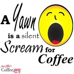 yawn is a silent scream for coffee