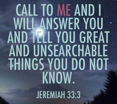 Call to me and I will answer you and tell you great unsearchable things you do not know. Jeremiah 33:3