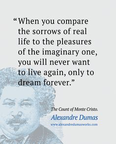 """""""When you compare the sorrows of real life to the pleasures of the imaginary one, you will never want to live again, only to dream forever."""" ― Alexandre Dumas Quotes, The Count of Monte Cristo"""