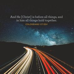 """And [Christ] is before all things, and in him all things hold together."" –Colossians 1:17 ESV"