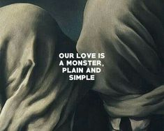 Our love is a monster, plain and simple.