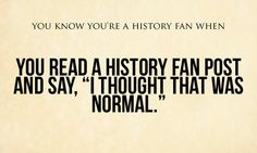 You know you're a history fan when...