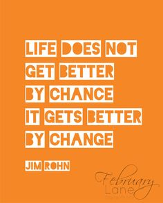 "Jim Rohn: ""Life does not get better by chance, it gets better by change""."