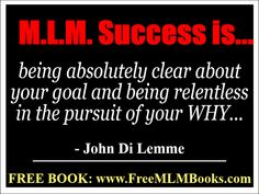 """""""M.L.M. Success is being absolutely clear about your goal and being relentless in the pursuit of your WHY..."""" - John Di Lemme. Grab a hold of the book this wisdom comes from... Visit http://freemlmbooks.com/. #JohnDiLemme #MLM #Marketing #Business"""