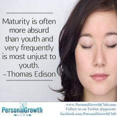 Maturity is often more absurd than youth and very frequently is most unjust to youth. -Thomas Edison #quote http://personalgrowthclub.com/