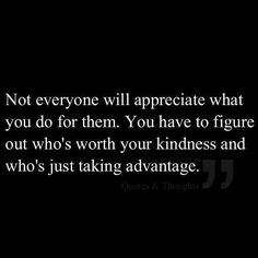 Dont let other people take advantage of you.not everyone you show kindness to,is going to appreciate you.