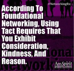 According to Foundational Networking, using tact requires that you exhibit consideration, kindness, and reason.