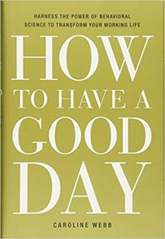 How to Have a Good Day: Harness the Power of Behavioral Science to Transform Your Working Life: Caroline Webb: 9780553419634: Amazon.com: Books