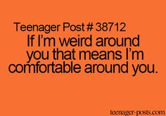 That matches me exactly. I am always weird around my friends because I can be myself.