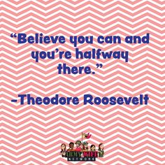 """""""Believe you can and you're halfway there."""" -Theodore Roosevelt"""