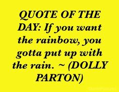 QUOTE OF THE DAY: If you want the rainbow, you gotta put up with the rain. ~ (DOLLY PARTON)