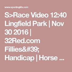 S>Race Video 12:40 Lingfield Park   Nov 30 2016   32Red.com Fillies Handicap   Horse Racing Betting Tips   Racecards, Live Results  News   Sporting Life