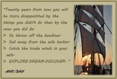 """""""Twenty years from now you will be more disappointed by the things you didn't do than by the ones you did do. So throw off the bowlines.  Sail away from the safe harbor.  Catch the trade winds in your sails. EXPLORE.DREAM.DISCOVER. """"  -MARK TWAIN"""