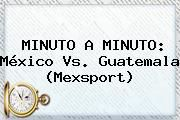 http://tecnoautos.com/wp-content/uploads/imagenes/tendencias/thumbs/minuto-a-minuto-mexico-vs-guatemala-mexsport.jpg Mexico Vs Guatemala. MINUTO A MINUTO: México vs. Guatemala (Mexsport), Enlaces, Imágenes, Videos y Tweets - http://tecnoautos.com/actualidad/mexico-vs-guatemala-minuto-a-minuto-mexico-vs-guatemala-mexsport/