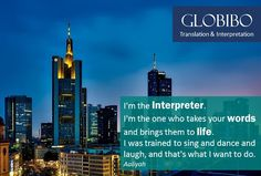 Globibo - I'm the interpreter. I'm the one who takes your words and brings them to life. I was trained to sing and dance and laugh, and that's what I want to do.      https://www.globibo.com/interpretation.php